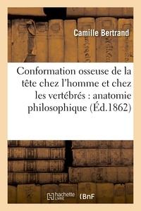 Camille Bertrand - Conformation osseuse de la tête chez l'homme et chez les vertébrés : anatomie philosophique.