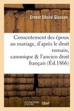 Ernest Désiré Glasson - Consentement des époux au mariage, d'après le droit romain, canonique et l'ancien droit français.