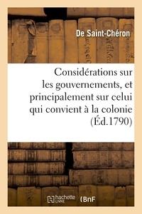 Michaël de Saint-Cheron - Considérations sur les gouvernemens, et principalement sur celui qui convient à la colonie.
