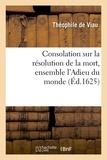 Théophile de Viau - Consolation sur la résolution de la mort, ensemble l'Adieu du monde.