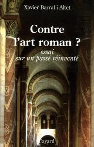 Xavier Barral i Altet - Contre l'art roman ? - Essai sur un passé réinventé.