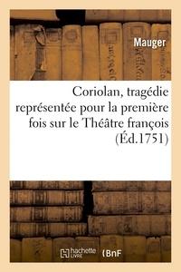Anne Mauger - Coriolan, tragédie représentée pour la premiere fois sur le Théatre françois, le 10. janvier 1748.
