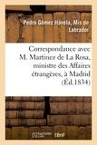 Mis De labrador pedro gómez havela - Correspondance avec M. Martinez de La Rosa, ministre des Affaires étrangères, à Madrid.