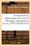 Montaigu pierre françois De - Correspondance diplomatique du comte de Montaigu, ambassadeur à Venise, 1743-1749.