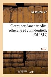 Napoléon - Correspondance inédite, officielle et confidentielle. Tome 1.