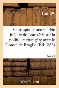 Louis XV - Correspondance secrète inédite de Louis XV sur la politique étrangère avec le Comte de Broglie. T2.