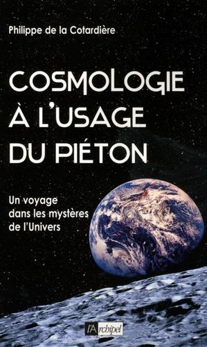 Philippe de la Cotardière - Cosmologie à l'usage du piéton - Un voyage dans les mystères de l'Univers.