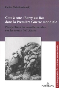 Fabien Théofilakis - Cote à côte : Berry-au-Bac dans la Première Guerre mondiale - Perspectives franco-allemandes sur les fronts de l'Aisne.