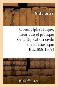 Michel André - Cours alphabétique, théorique et pratique de la législation civile et ecclésiastique (Éd.1868-1869).