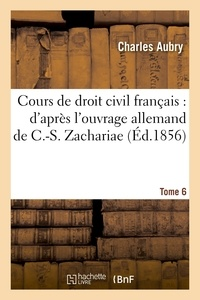 Charles Aubry - Cours de droit civil français : d'après l'ouvrage allemand de C.-S. Zachariae. Tome 6.