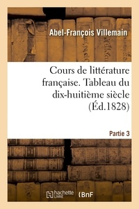 Abel-François Villemain - Cours de littérature française. Tableau du dix-huitième siècle, 3e partie.