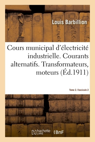 Louis Barbillion et Paul Bergeon - Cours municipal d'électricité industrielle. Tome 2. Courants alternatifs. Fascicule 2 - Transformateurs, moteurs asynchrones, couplage et compoundage des alternateurs. 2e édition.