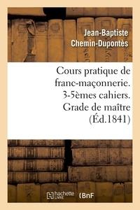 Jean-Baptiste Chemin-Dupontès - Cours pratique de franc-maçonnerie. 3-5èmes cahiers. Grade de maître (Éd.1841).