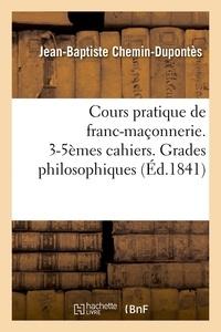 Jean-Baptiste Chemin-Dupontès - Cours pratique de franc-maçonnerie. 3-5èmes cahiers. Grades philosophiques (Éd.1841).