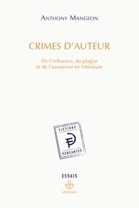 Anthony Mangeon - Crimes d'auteur - De l'influence, du plagiat et de l'assassinat en littérature.