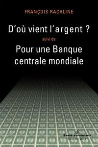 François Rachline - D'où vient l'argent ? suivi de Pour une Banque centrale mondiale.