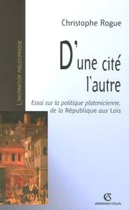 Christophe Rogue - D'une cité l'autre - Essai sur la politique platonicienne, de la République aux Lois.