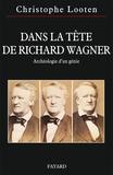 Christophe Looten - Dans la tête de Richard Wagner - Archéologie d'un génie.