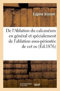 Eugène Vincent - De l'Ablation du calcanéum en général et spécialement de l'ablation sous-périostée de cet os.