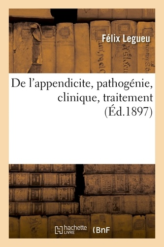 Félix Legueu - De l'appendicite, pathogénie, clinique, traitement.