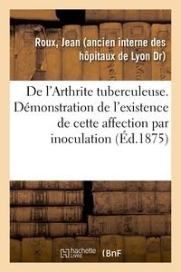 Jean Roux - De l'Arthrite tuberculeuse. Démonstration de l'existence de cette affection par inoculation.