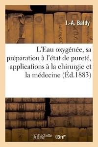 Baldy - De l'Eau oxygénée. Préparation à l'état de pureté, applications à la chirurgie et à la médecine.