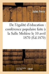 Jules Ferry - De l'égalité d'éducation : conférence populaire faite à la Salle Molière le 10 avril 1870.