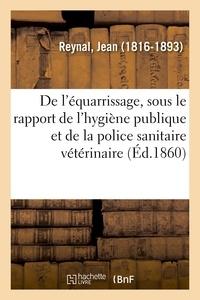 Jean Reynal - De l'équarrissage, sous le rapport de l'hygiène publique et de la police sanitaire vétérinaire.