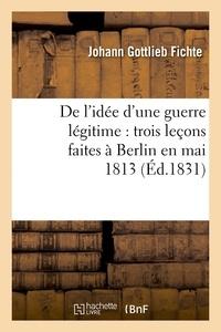 Johann-Gottlieb Fichte - De l'idée d'une guerre légitime : trois leçons faites à Berlin en mai 1813 (Éd.1831).