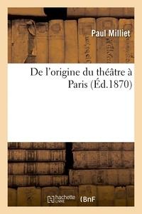 Paul Milliet - De l'origine du théâtre à Paris.