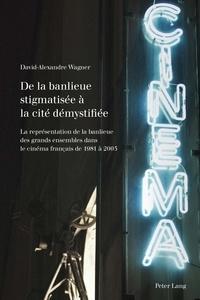 David-Alexandre Wagner - De la banlieue stigmatisée à la cité démystifiée - La représentation de la banlieue des grands ensembles dans le cinéma français de 1981 à 2005.