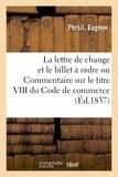 Eugène Persil - De la lettre de change et du billet à ordre ou Commentaire sur le titre VIII du Code de commerce.