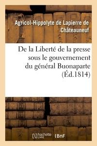 Agricol-Hippolyte Lapierre de Châteauneuf (de) - De la Liberté de la presse sous le gouvernement du général Buonaparte.