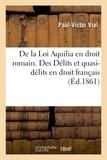Vial - De la Loi Aquilia en droit romain. Des Délits et quasi-délits en droit français.