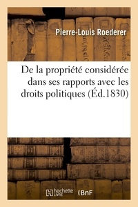 Pierre-Louis Roederer - De la propriété considérée dans ses rapports avec les droits politiques (Éd.1830).