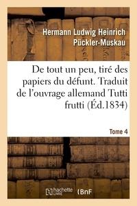 Hermann Ludwig Heinrich Pückler-Muskau - De tout un peu, tiré des papiers du défunt. Tome 4 - Traduit de l'ouvrage allemand Tutti frutti.