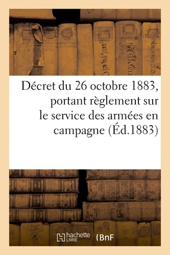 Hachette BNF - Décret du 26 octobre 1883 portant règlement sur le service des armées en campagne.