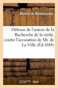 Nicolas Malebranche - Défense de l'auteur de la Recherche de la vérité, contre l'accusation de Mr. de La Ville - Où l'on fait voir que s'il était permis à un particulier de rendre suspecte la foi des autres hommes.