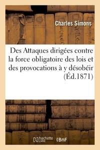 Charles Simons - Des attaques dirigées contre la force obligatoire des lois et des provocations à y désobéir.