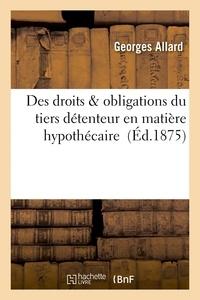 Allard - Des droits & obligations du tiers détenteur en matière hypothécaire.