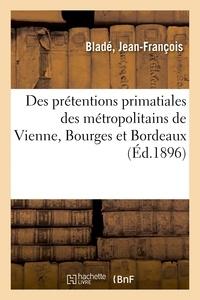 Jean-François Bladé - Des prétentions primatiales des métropolitains de Vienne, Bourges et Bordeaux.