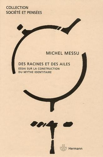 Michel Messu - Des racines et des ailes - Essai sur la construction du mythe identitaire.