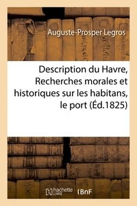 Legros - Description du Havre, ou Recherches morales et historiques sur les habitans, port et établissemens.