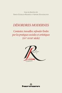 Simon Gosselin-Rodière et Aurore Schoenecker - Désordres modernes - Contester, travailler, refonder l'ordre par les pratiques sociales et artistiques(XVe-XVIIIe siècles).