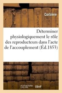 Corbiere et Vétérinaire des départements d Société - Déterminer physiologiquement le rôle des reproducteurs dans l'acte de l'accouplement - Mémoire adressé à la Société en réponse à la question mise au concours en 1852.