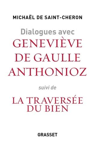 Dialogues avec Geneviève de Gaulle Anthonioz. Suivi de Geneviève de Gaulle Anthonioz, la traversée du bien