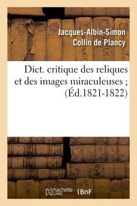 Jacques-Albin-Simon Collin de Plancy - Dict. critique des reliques et des images miraculeuses ; (Éd.1821-1822).