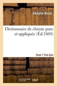 Wurtz - Dictionnaire de chimie pure et appliquée T.7. Pod-Zym.