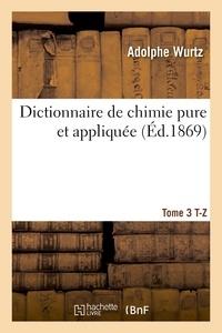 Wurtz - Dictionnaire de chimie pure et appliquée T. 3. T-Z.