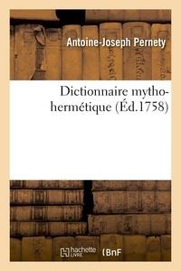 Antoine-Joseph Pernety - Dictionnaire mytho-hermétique - Allégories des poètes, métaphores, énigmes et termes barbares des philosophes hermétiques expliqués.
